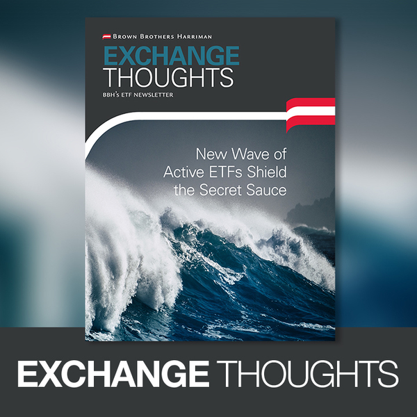 Exchange Thoughts - New Wave of Active ETFs Shield the Secret Sauce, BBH's ETF Newletter